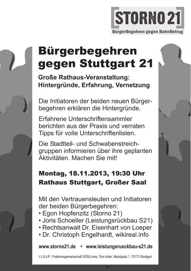 """Die Initiatoren der beiden neuen Bürgerbegehren """"Storno 21"""" und """"Leistungsrückbau S21"""" erklären die Hintergründe.<br />Erfahrene Unterschriftensammler berichten aus der Praxis und verraten Tipps für volle Unterschriftenlisten.<br />Die Stadtteil- und Schwabenstreichgruppen informieren über ihre geplanten Aktivitäten. Machen Sie mit!<br />Montag, 18.11.2013, 19:30 Uhr<br />Rathaus Stuttgart, Großer Saal<br />Mit den Vertrauensleuten und Initiatoren der beiden Bürgerbegehren:<br />Egon Hopfenzitz (Storno 21)<br />Joris Schoeller (Leistungsrückbau S21)<br />Rechtsanwalt Dr. Eisenhart von Loeper<br />Dr. Christoph Engelhardt, wikireal.info"""